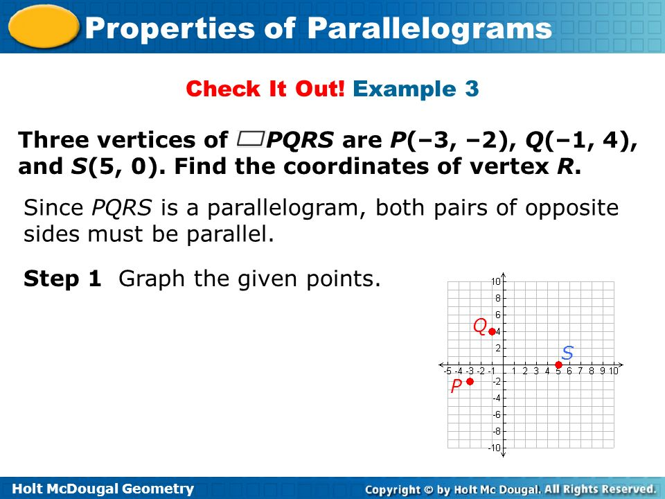 Holt McDougal Geometry Properties of Parallelograms Check It Out! Example 3 Three vertices of PQRS are P(–3, –2), Q(–1, 4), and S(5, 0). Find the coor