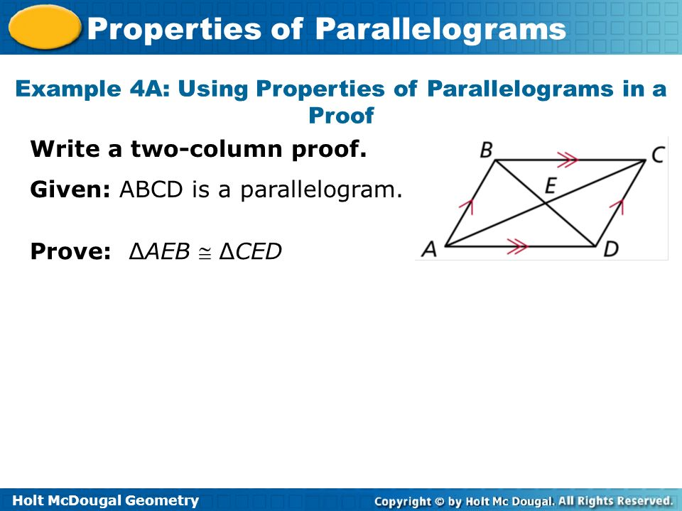 Holt McDougal Geometry Properties of Parallelograms Example 4A: Using Properties of Parallelograms in a Proof Write a two-column proof. Given: ABCD is