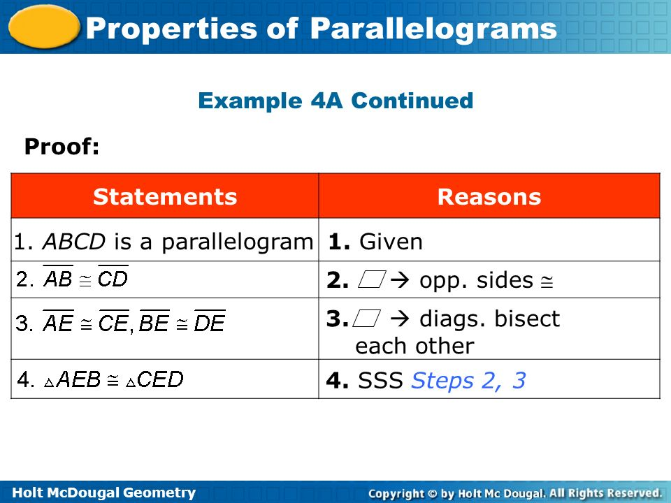 Holt McDougal Geometry Properties of Parallelograms Example 4A Continued Proof: StatementsReasons 1. ABCD is a parallelogram1. Given 4. SSS Steps 2, 3