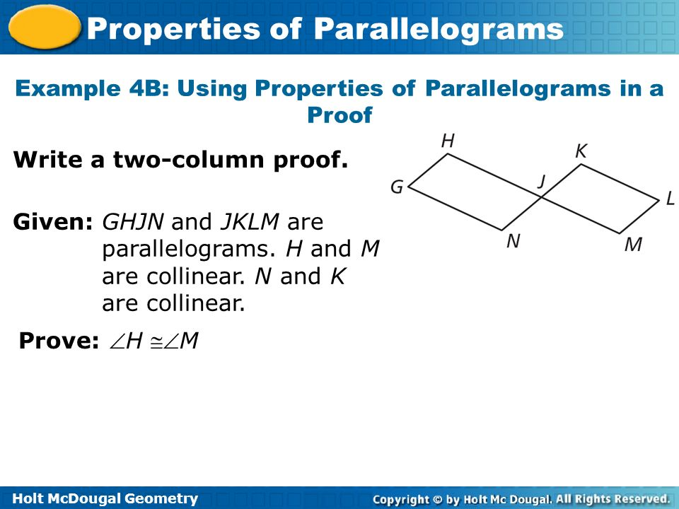 Holt McDougal Geometry Properties of Parallelograms Example 4B: Using Properties of Parallelograms in a Proof Write a two-column proof. Given: GHJN an