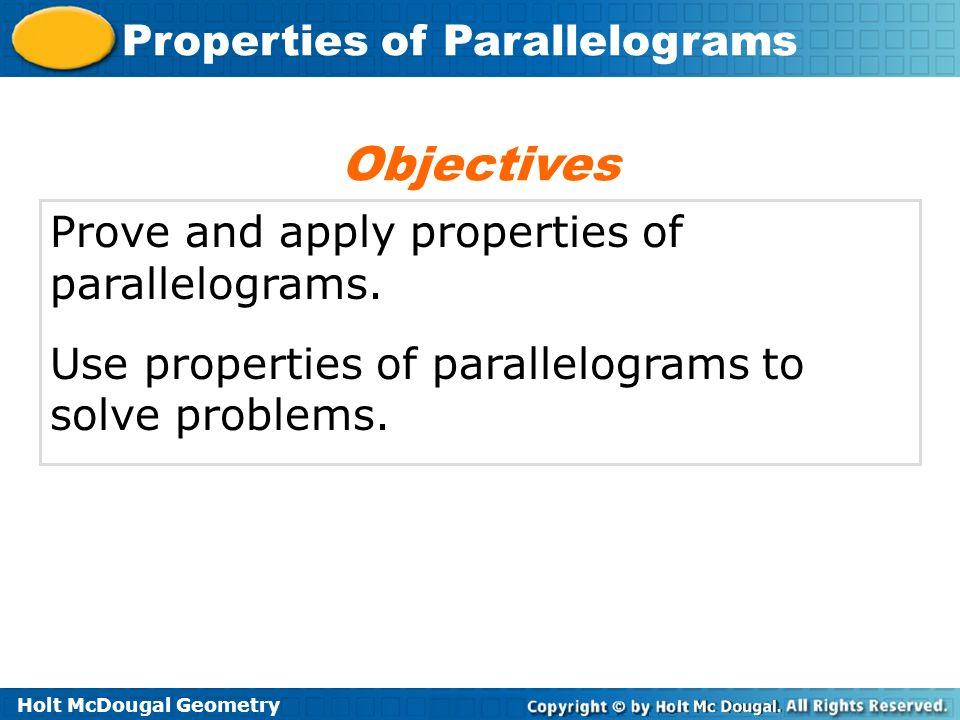 Holt McDougal Geometry Properties of Parallelograms Prove and apply properties of parallelograms. Use properties of parallelograms to solve problems.