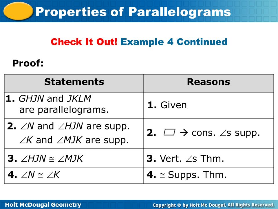 Holt McDougal Geometry Properties of Parallelograms Proof: StatementsReasons 1. GHJN and JKLM are parallelograms. 1. Given 2. N and HJN are supp. K an
