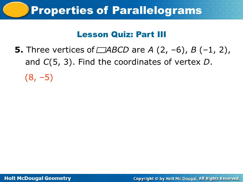Holt McDougal Geometry Properties of Parallelograms Lesson Quiz: Part III 5. Three vertices of ABCD are A (2, –6), B (–1, 2), and C(5, 3). Find the co