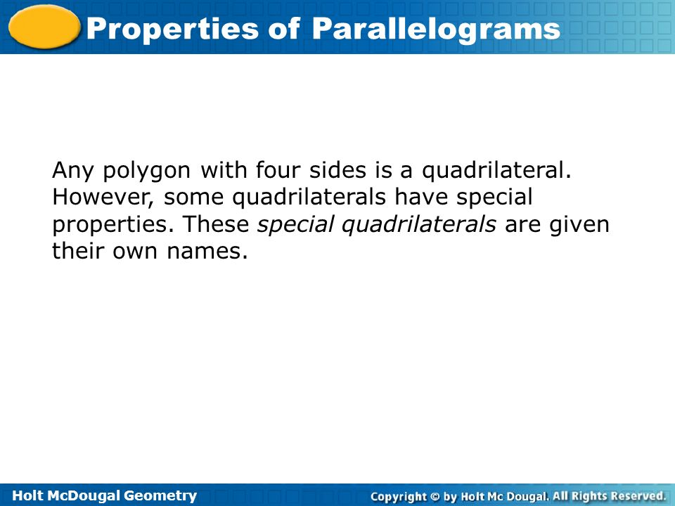 Holt McDougal Geometry Properties of Parallelograms Any polygon with four sides is a quadrilateral. However, some quadrilaterals have special properti