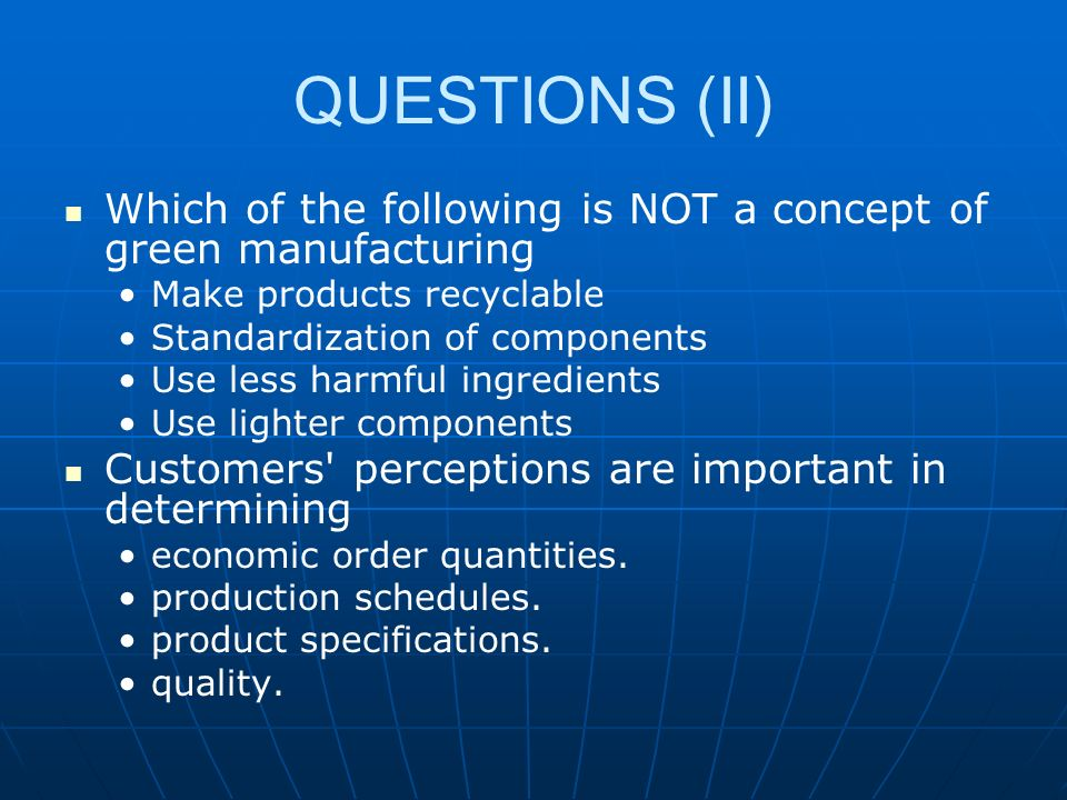 QUESTIONS (II) Which of the following is NOT a concept of green manufacturing Make products recyclable Standardization of components Use less harmful