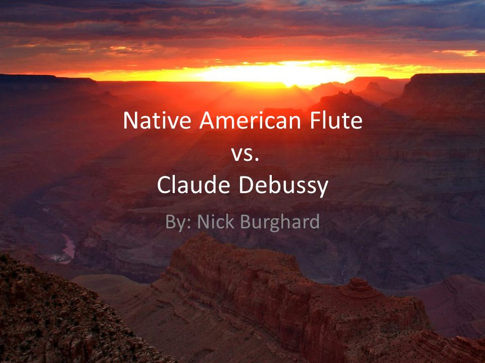 Native American Flute vs. Claude Debussy By: Nick Burghard