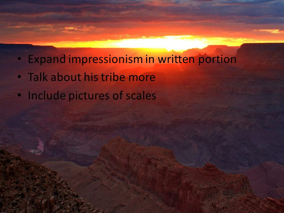 Expand impressionism in written portion Talk about his tribe more Include pictures of scales