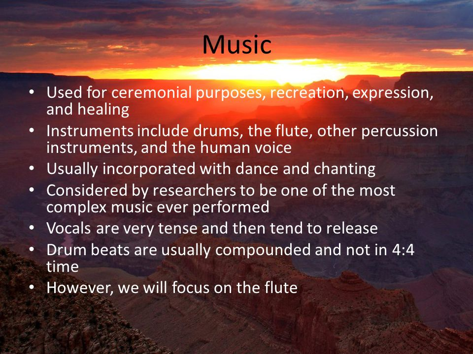 Music Used for ceremonial purposes, recreation, expression, and healing Instruments include drums, the flute, other percussion instruments, and the human voice Usually incorporated with dance and chanting Considered by researchers to be one of the most complex music ever performed Vocals are very tense and then tend to release Drum beats are usually compounded and not in 4:4 time However, we will focus on the flute