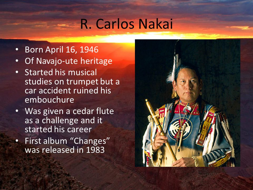 R. Carlos Nakai Born April 16, 1946 Of Navajo-ute heritage Started his musical studies on trumpet but a car accident ruined his embouchure Was given a