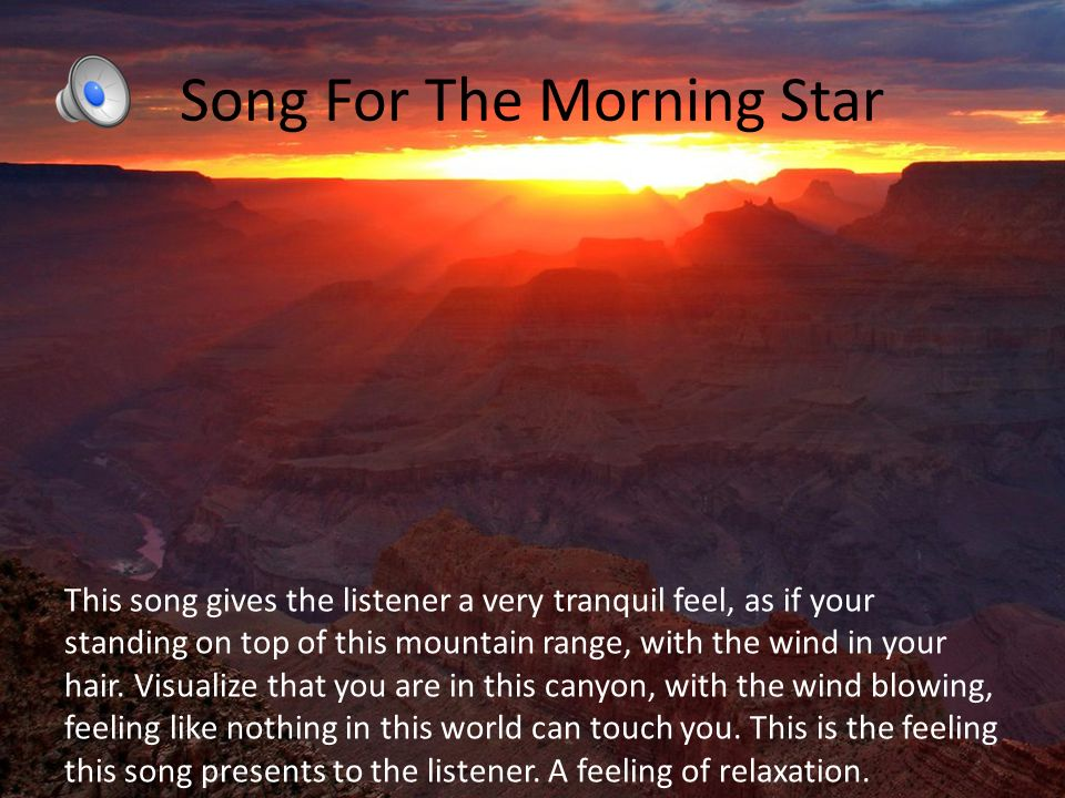 Song For The Morning Star This song gives the listener a very tranquil feel, as if your standing on top of this mountain range, with the wind in your hair.