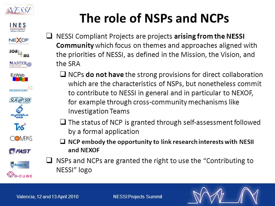 The role of NSPs and NCPs NESSI Compliant Projects are projects arising from the NESSI Community which focus on themes and approaches aligned with the priorities of NESSI, as defined in the Mission, the Vision, and the SRA NCPs do not have the strong provisions for direct collaboration which are the characteristics of NSPs, but nonetheless commit to contribute to NESSI in general and in particular to NEXOF, for example through crosscommunity mechanisms like Investigation Teams The status of NCP is granted through selfassessment followed by a formal application NCP embody the opportunity to link research interests with NESII and NEXOF NSPs and NCPs are granted the right to use the Contributing to NESSI logo Valencia, 12 and 13 April 2010NESSI Projects Summit