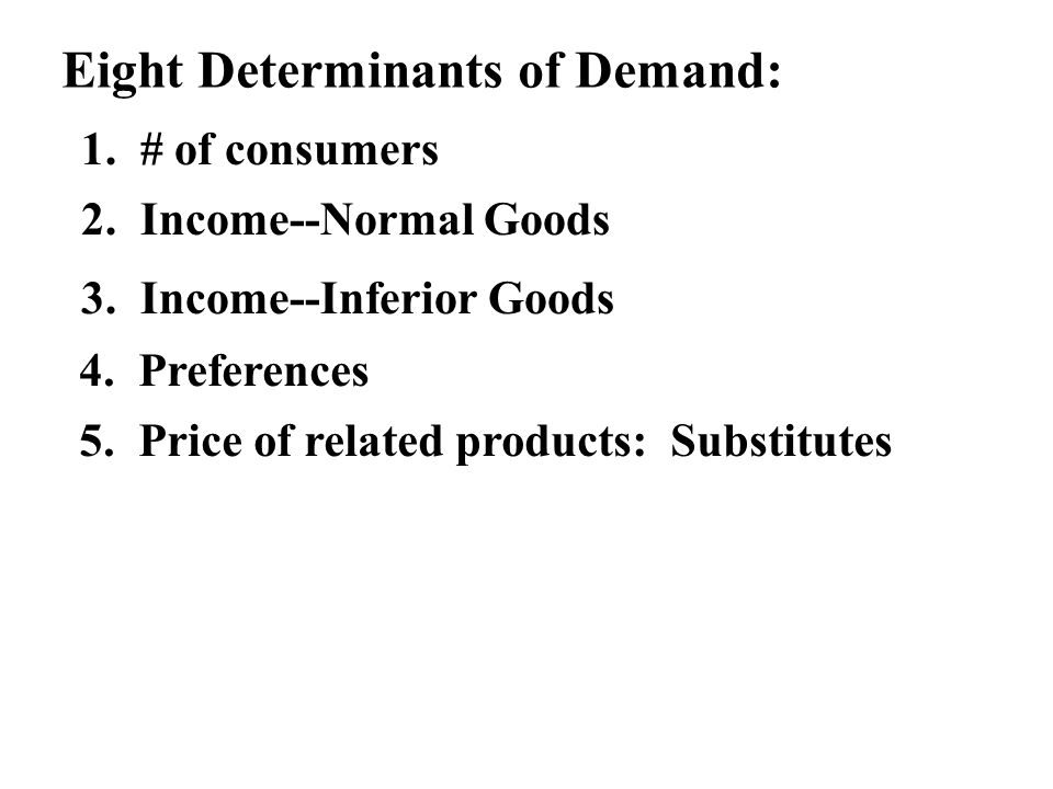 Eight Determinants of Demand: 1. # of consumers 2. Income--Normal Goods 3. Income--Inferior Goods 4. Preferences 5. Price of related products: Substit
