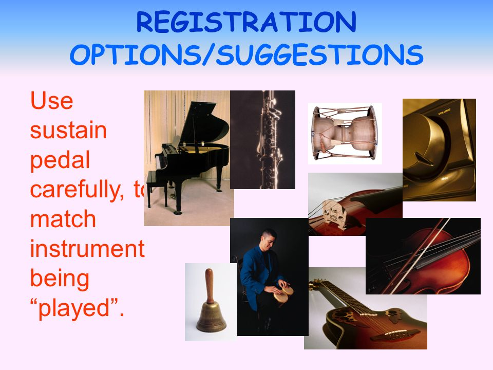 Use sustain pedal carefully, to match instrument being played. REGISTRATION OPTIONS/SUGGESTIONS