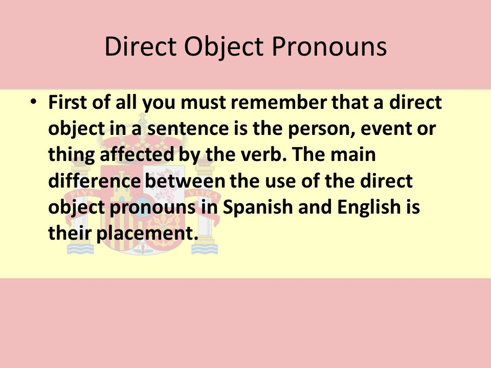 Direct Object Pronouns First of all you must remember that a direct object in a sentence is the person, event or thing affected by the verb. The main