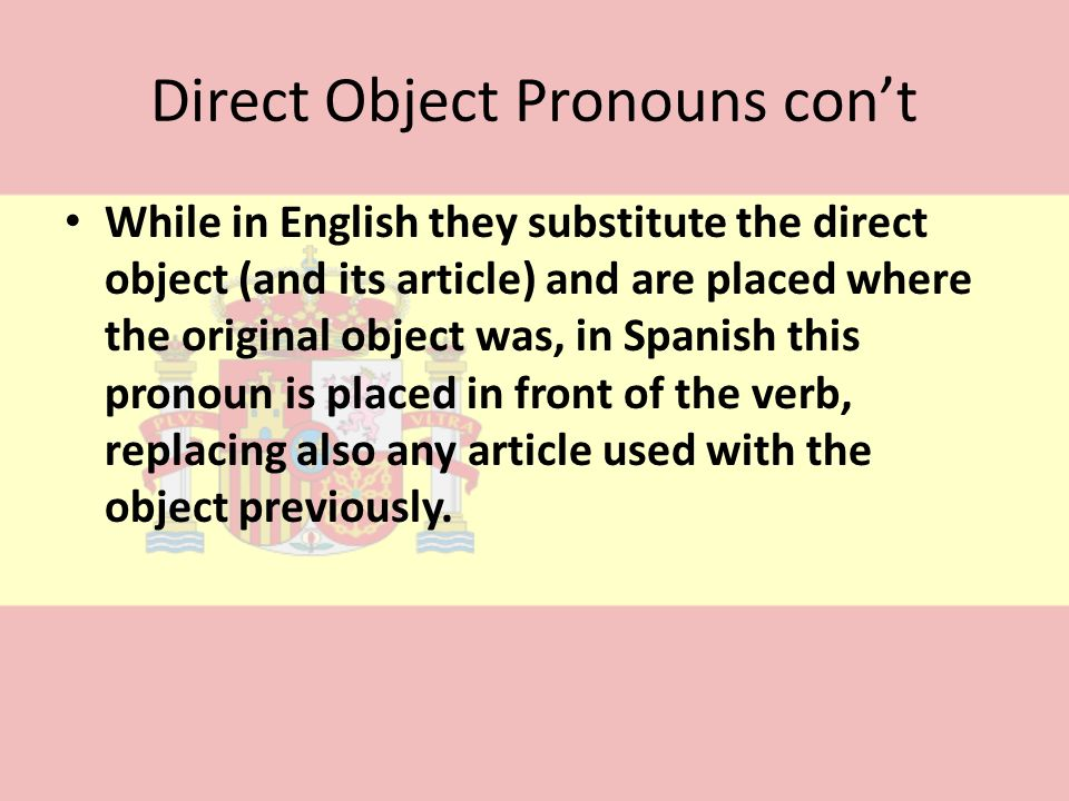 Direct Object Pronouns cont While in English they substitute the direct object (and its article) and are placed where the original object was, in Span