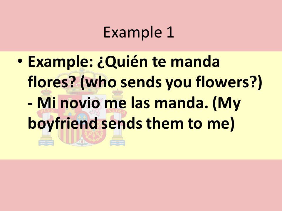 Example 1 Example: ¿Quién te manda flores? (who sends you flowers?) - Mi novio me las manda. (My boyfriend sends them to me)