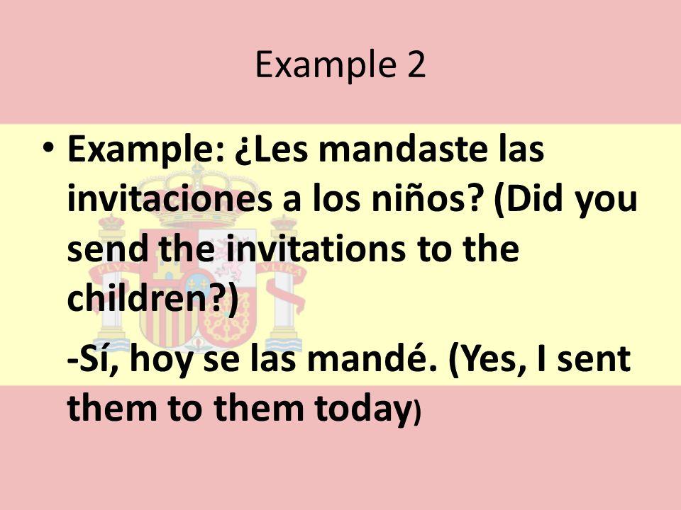 Example 2 Example: ¿Les mandaste las invitaciones a los niños? (Did you send the invitations to the children?) -Sí, hoy se las mandé. (Yes, I sent the