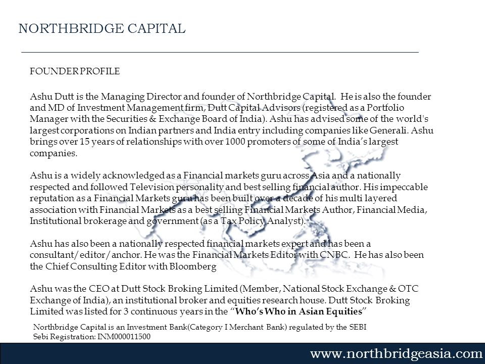 Northbridge Capital is an Investment Bank(Category I Merchant Bank) regulated by the SEBI Sebi Registration: INM000011500 Gvmk,bj. FOUNDER PROFILE Ash