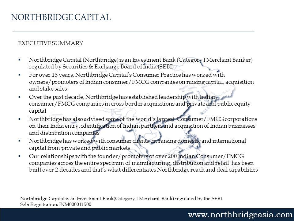 Northbridge Capital is an Investment Bank(Category I Merchant Bank) regulated by the SEBI Sebi Registration: INM000011500 Gvmk,bj. EXECUTIVE SUMMARY N