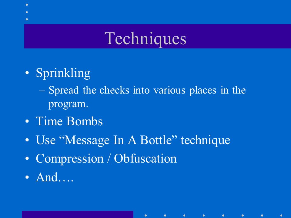 Techniques Sprinkling –Spread the checks into various places in the program. Time Bombs Use Message In A Bottle technique Compression / Obfuscation An