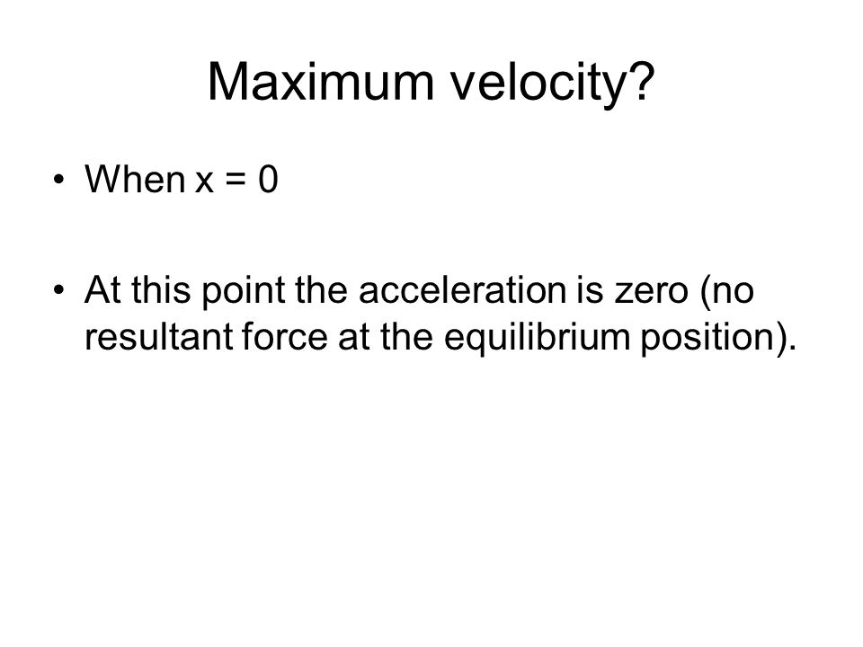 When x = 0 At this point the acceleration is zero (no resultant force at the equilibrium position).
