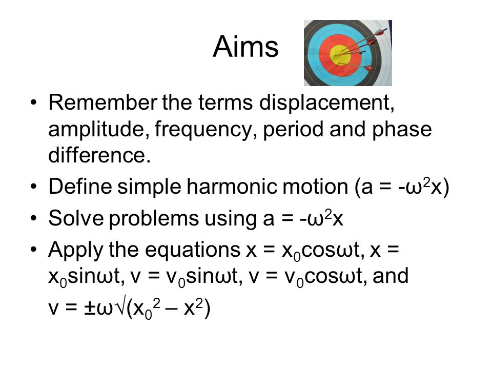 Aims Remember the terms displacement, amplitude, frequency, period and phase difference. Define simple harmonic motion (a = -ω 2 x) Solve problems usi