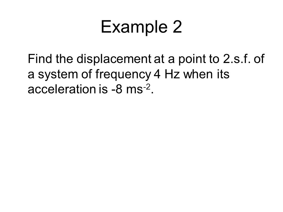 Example 2 Find the displacement at a point to 2.s.f. of a system of frequency 4 Hz when its acceleration is -8 ms -2.