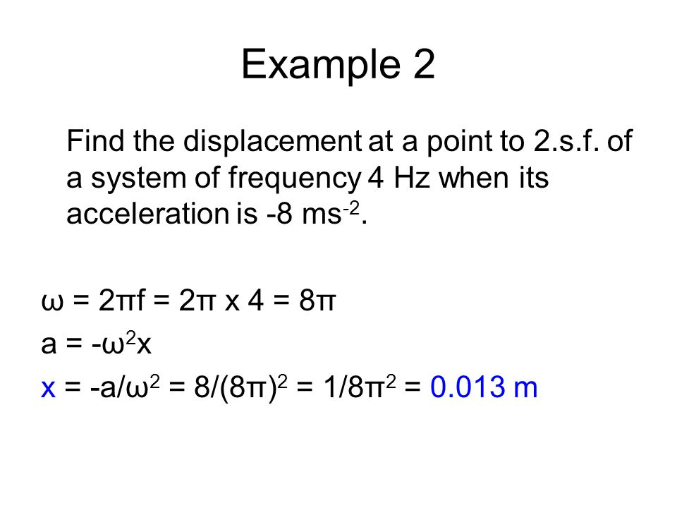 Example 2 Find the displacement at a point to 2.s.f. of a system of frequency 4 Hz when its acceleration is -8 ms -2. ω = 2πf = 2π x 4 = 8π a = -ω 2 x