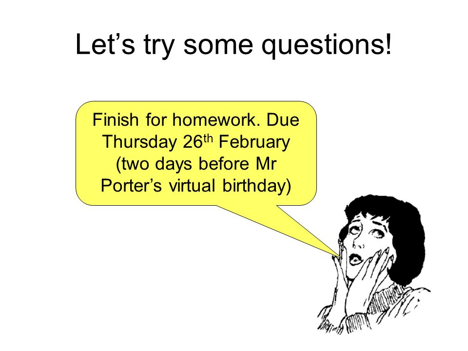Lets try some questions! Finish for homework. Due Thursday 26 th February (two days before Mr Porters virtual birthday)