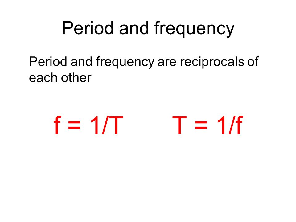 Period and frequency Period and frequency are reciprocals of each other f = 1/TT = 1/f