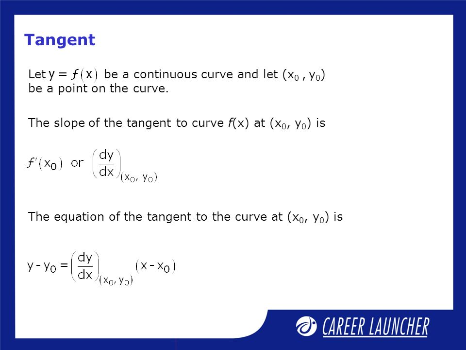 Tangent Let be a continuous curve and let (x 0, y 0 ) be a point on the curve. The slope of the tangent to curve f(x) at (x 0, y 0 ) is The equation o