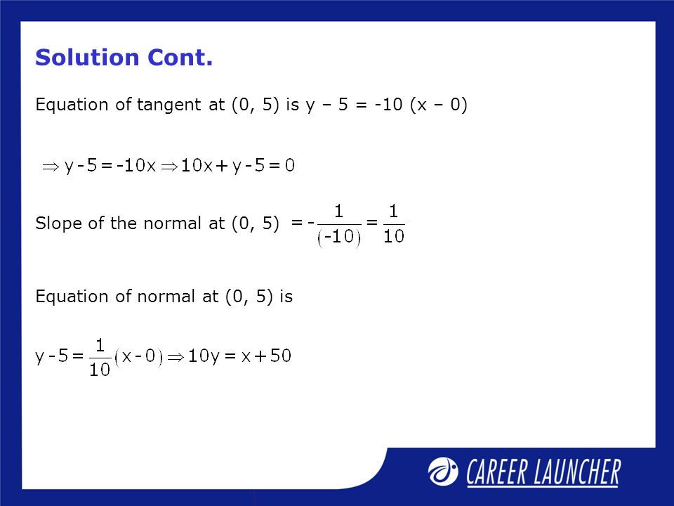 Solution Cont. Equation of tangent at (0, 5) is y – 5 = -10 (x – 0) Slope of the normal at (0, 5) Equation of normal at (0, 5) is