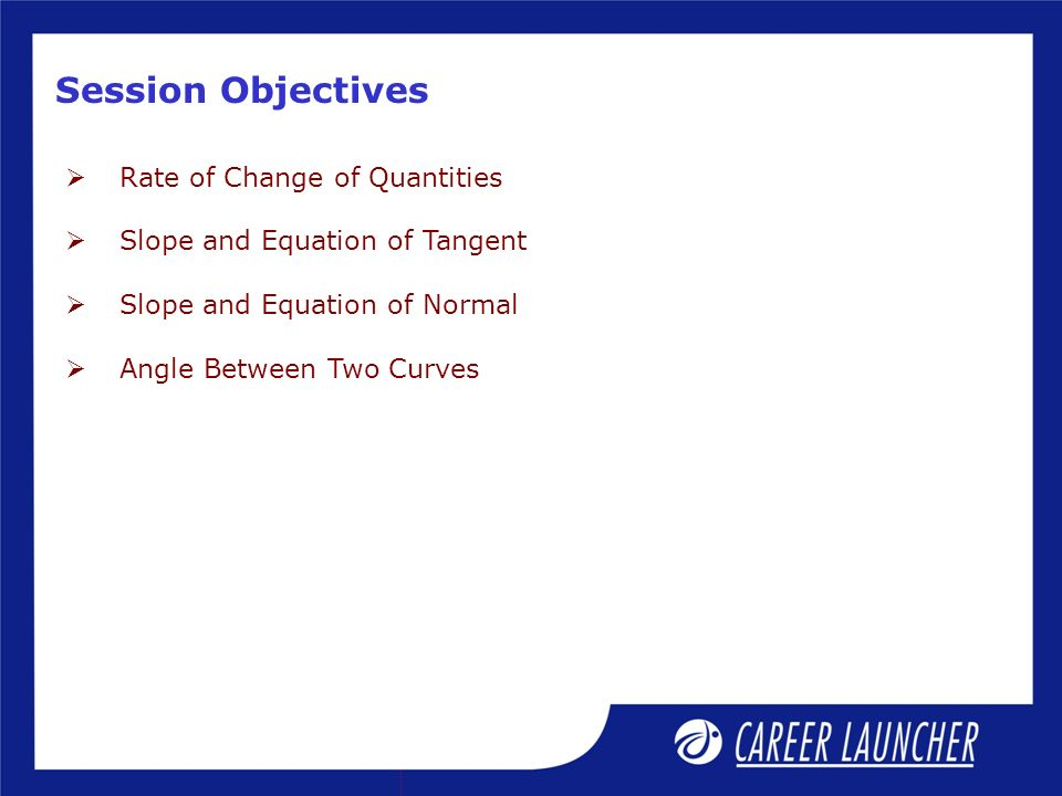 Session Objectives Rate of Change of Quantities Slope and Equation of Tangent Slope and Equation of Normal Angle Between Two Curves