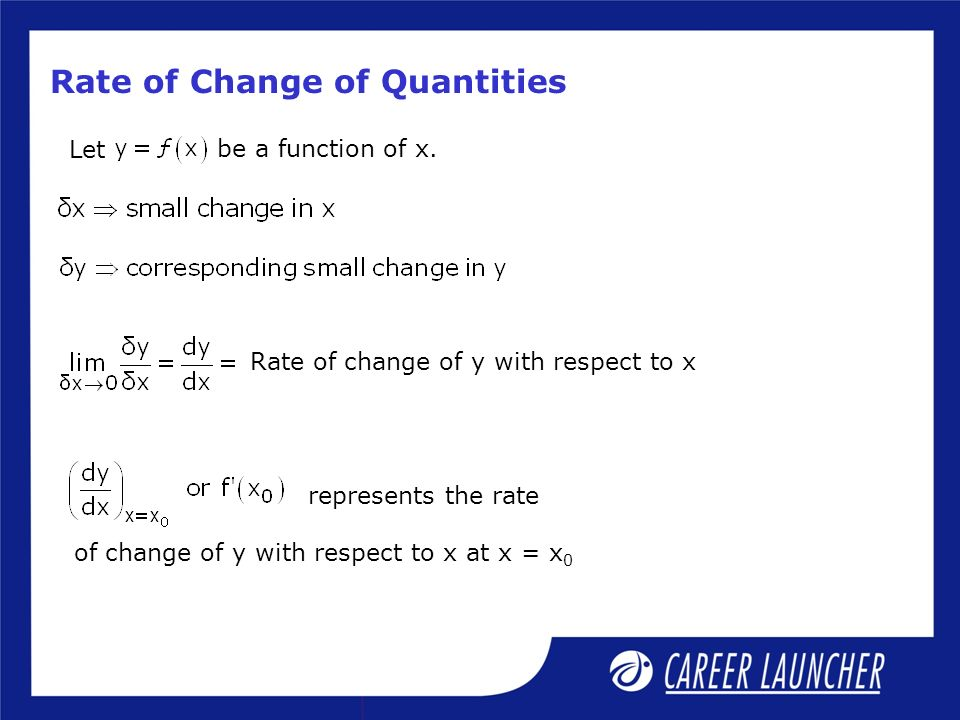 Rate of Change of Quantities represents the rate of change of y with respect to x at x = x 0 Let be a function of x. Rate of change of y with respect
