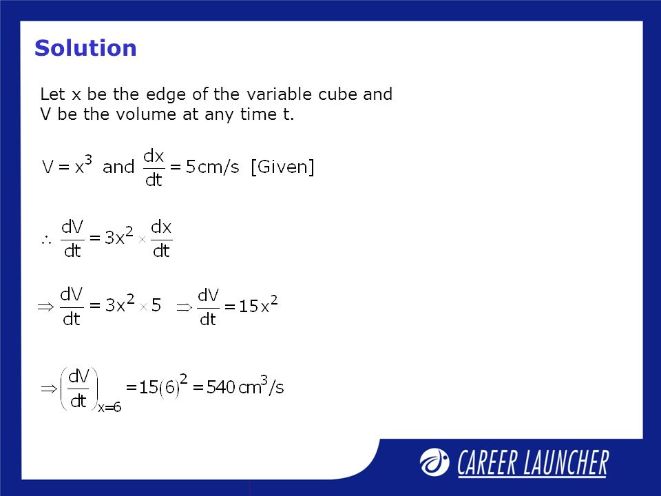 Solution Let x be the edge of the variable cube and V be the volume at any time t.