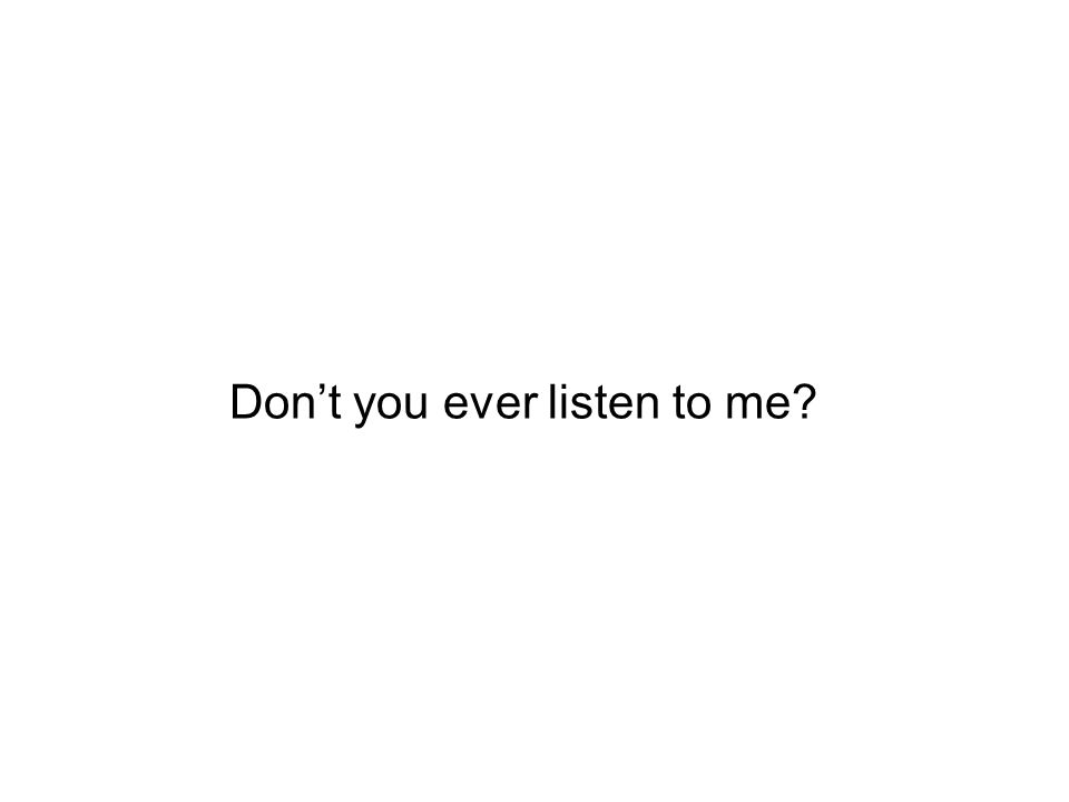Dont you ever listen to me?