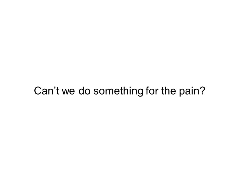 Cant we do something for the pain?