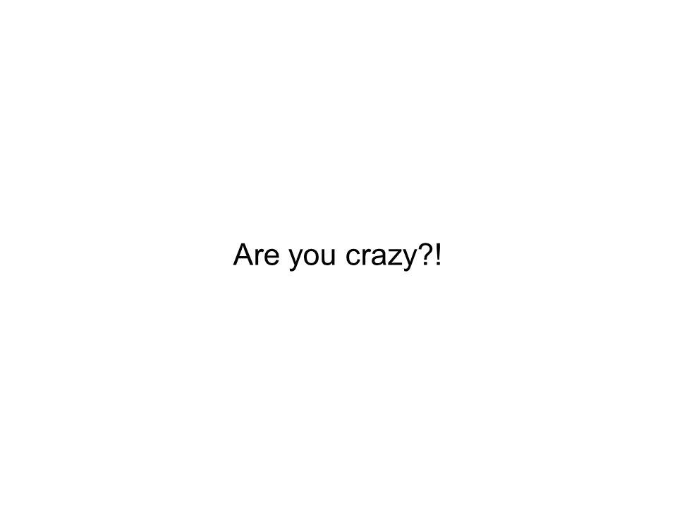 Are you crazy !