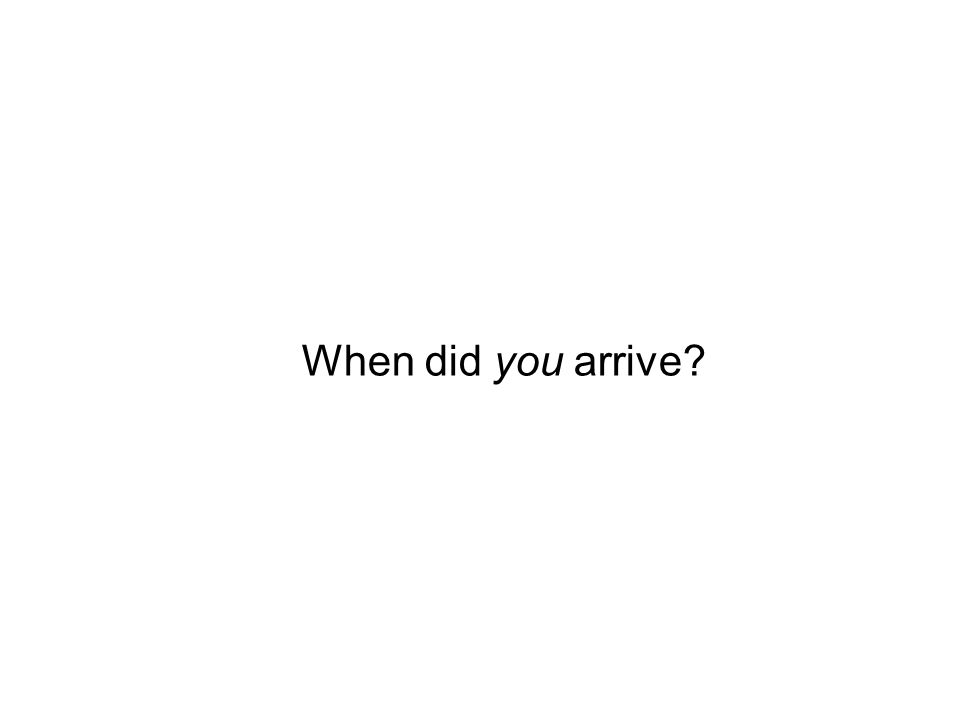 When did you arrive?