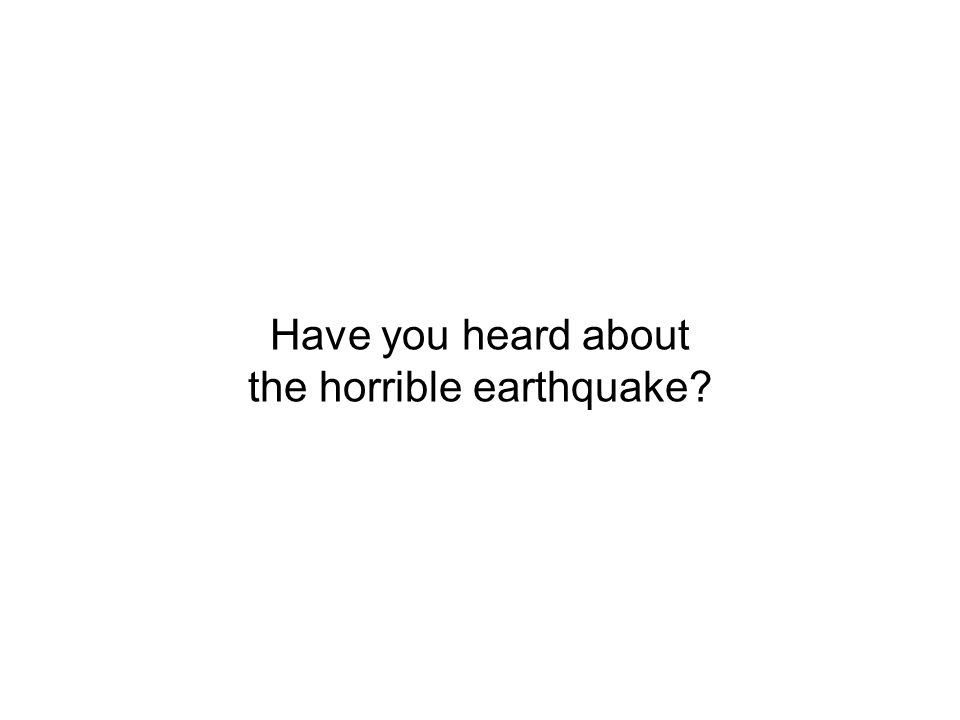 Have you heard about the horrible earthquake?