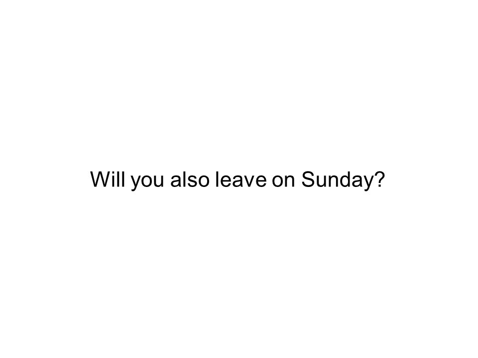 Will you also leave on Sunday?