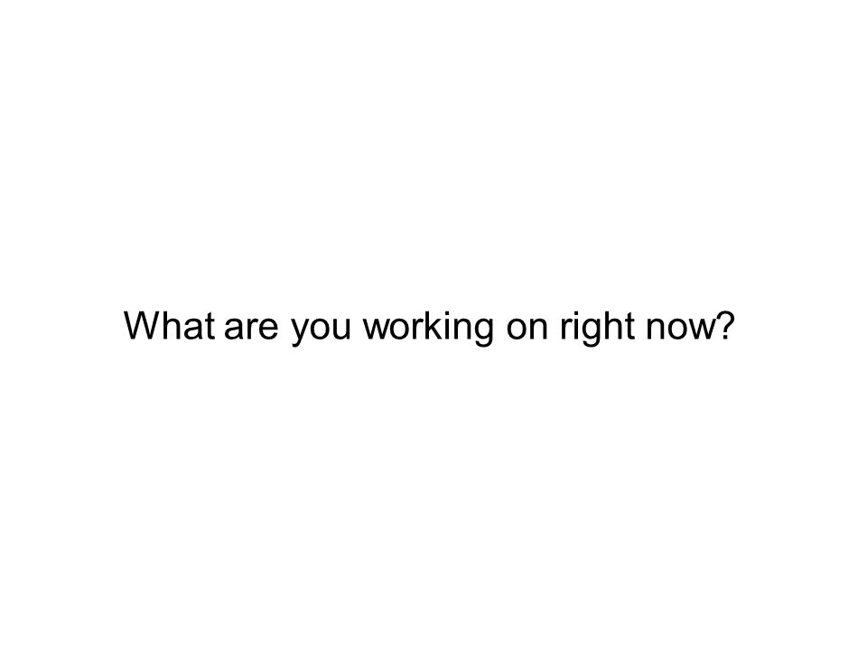 What are you working on right now?