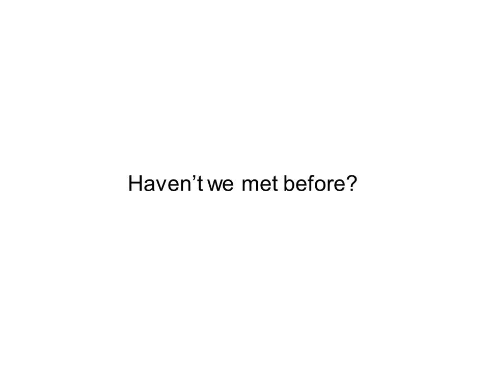 Havent we met before