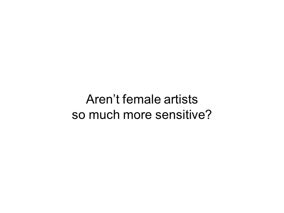 Arent female artists so much more sensitive?