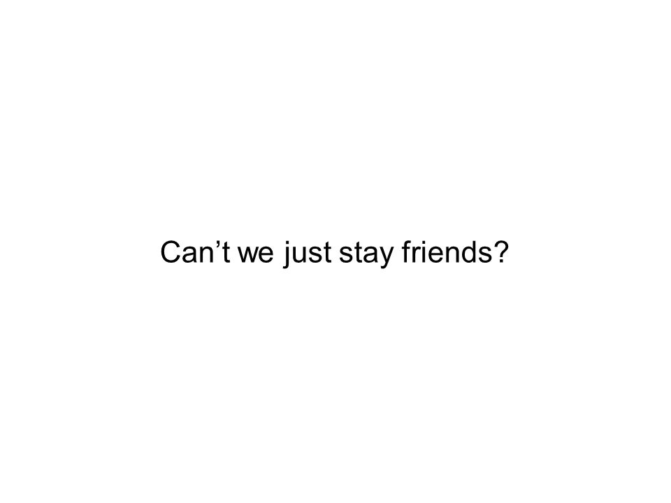 Cant we just stay friends?