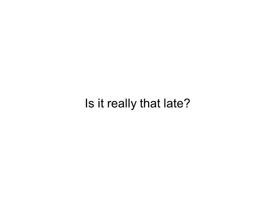 Is it really that late?