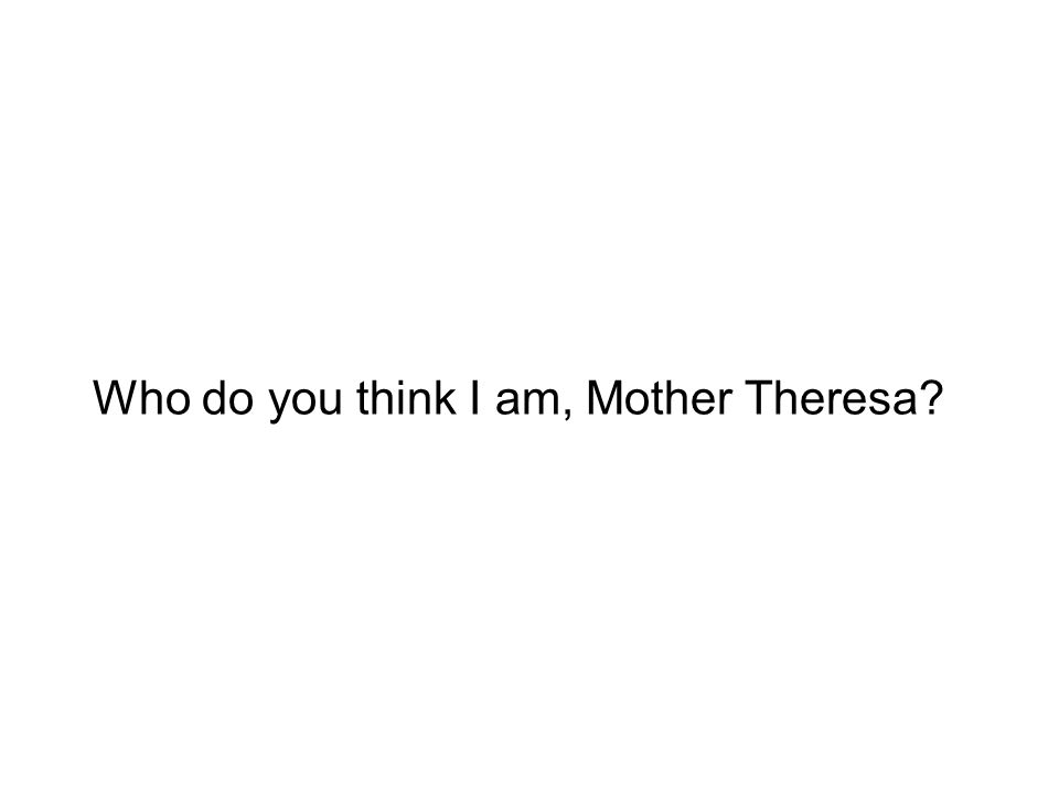 Who do you think I am, Mother Theresa?