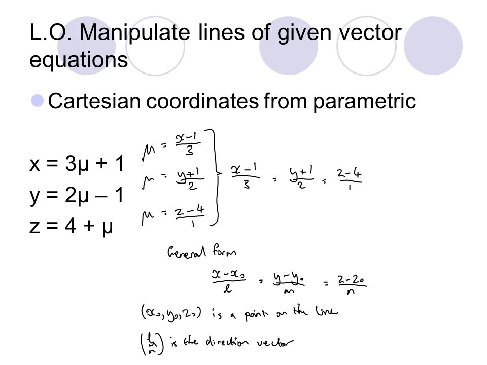 L.O. Manipulate lines of given vector equations Cartesian coordinates from parametric x = 3μ + 1 y = 2μ – 1 z = 4 + μ