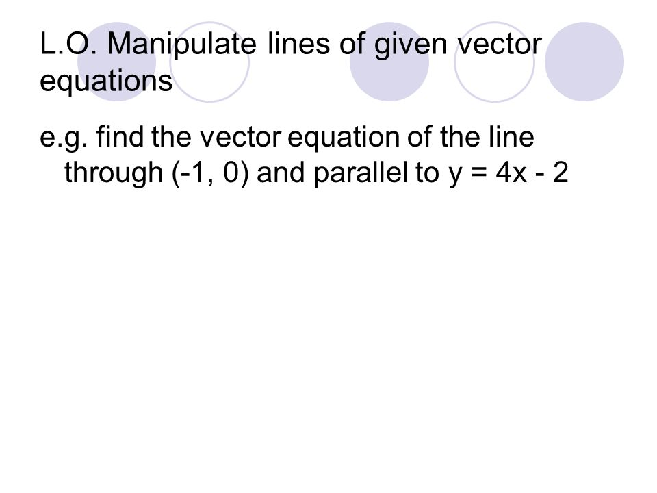 L.O. Manipulate lines of given vector equations e.g.