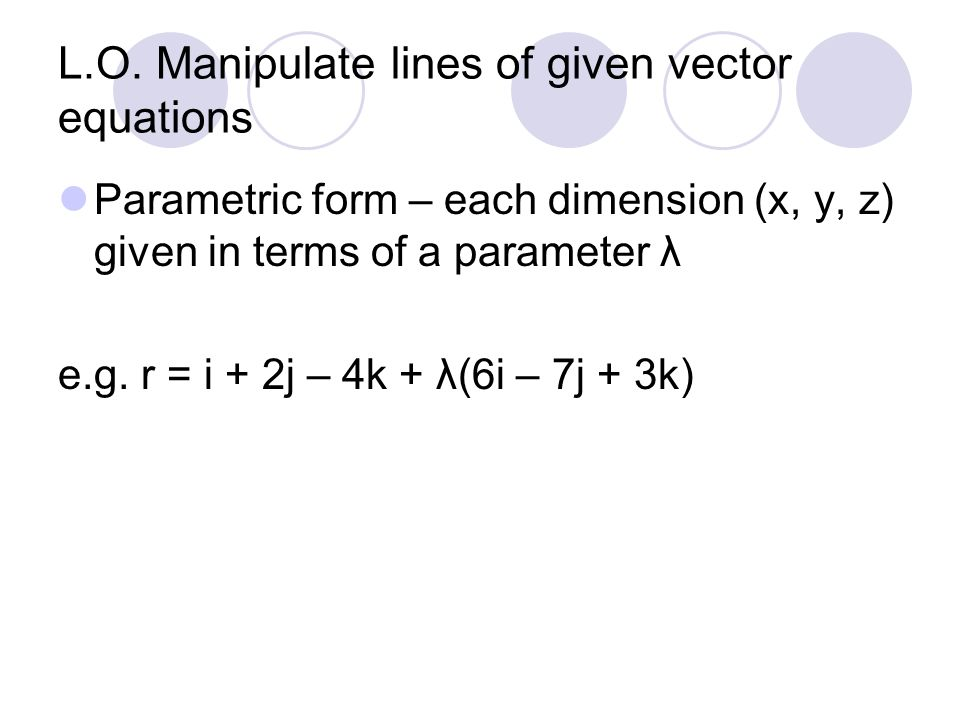 L.O. Manipulate lines of given vector equations Parametric form – each dimension (x, y, z) given in terms of a parameter λ e.g. r = i + 2j – 4k + λ(6i